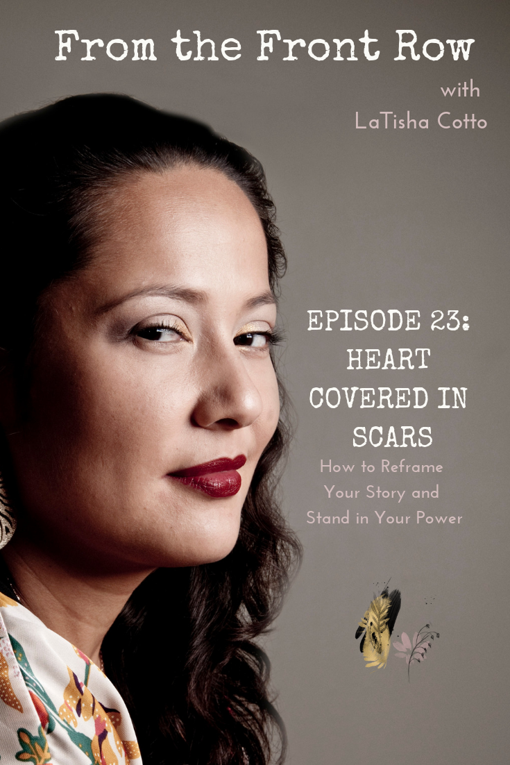 From the Front Row with LaTisha Cotto Episode 23 - Heart Covered in Scars (How to Reframe Your Story and Stand in Your Power)