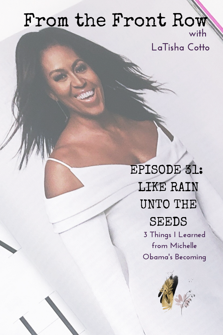 From the Front Row with LaTisha Cotto Episode 31_ Like Rain Unto the Seeds (3 Things I Learned from Michelle Obama's Becoming).png
