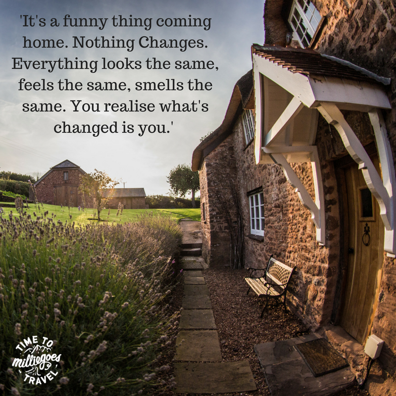 'It's a funny thing coming home. Nothing Changes. Everything looks the same, feels the same, smells the same. You realise what's changed is you.'.png