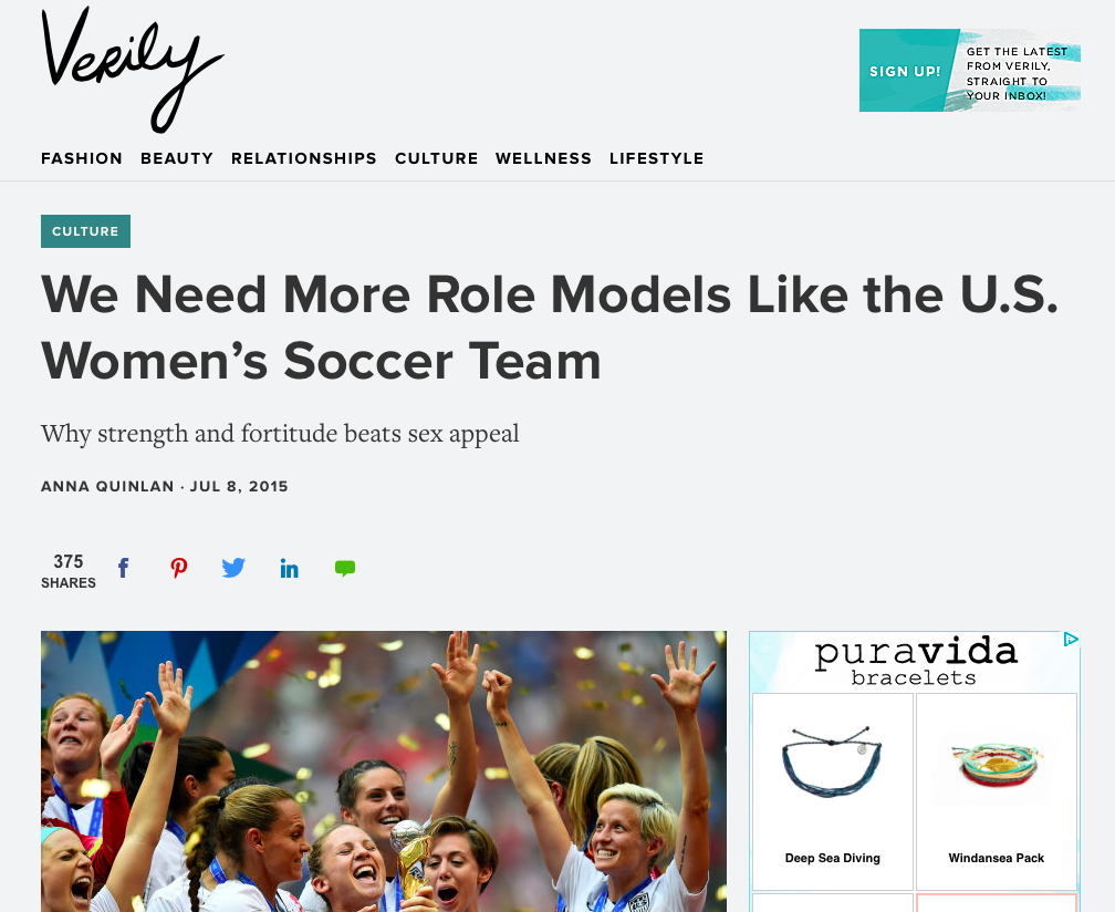 "We Need More Role Models Like the U.S. Women's Soccer Team    - ""It was a confusing time to be a teenage girl in America. There were women (and, in the case of Britney Spears, girls) to emulate all around us. Title IX had been in effect our whole lives, and our dads had signed us all up for rec. league soccer when we were 6. Baywatch was at the height of its popularity, and the boys we had crushes on had posters of Pamela Anderson above their beds. In both the best and worst way possible, we could aspire to be anything we wanted to be.""  Verily Magazine, July 2015"