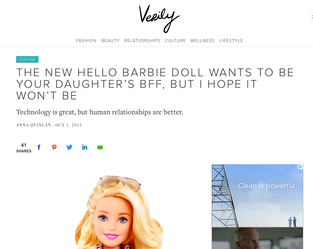 "The New Hello Barbie Doll Wants To Be Your Daughter's BFF, But I Hope It Won't Be    -""These days I am a successful professional and a champion for positive body image for girls everywhere, but you won't find me chiming in on the  conversation  about the negative influence that Barbie has been for girls. I love Barbie. I think of her with fondness and nostalgia, and I forgive her for that ridiculous body and the whole "" math class is tough "" debacle. Barbie and I are friends. But Barbie was never my  best  friend. Without a conversational Hello Barbie at my disposal back in the 1980s, I was forced to have real human friends.""  Verily, October 2015"