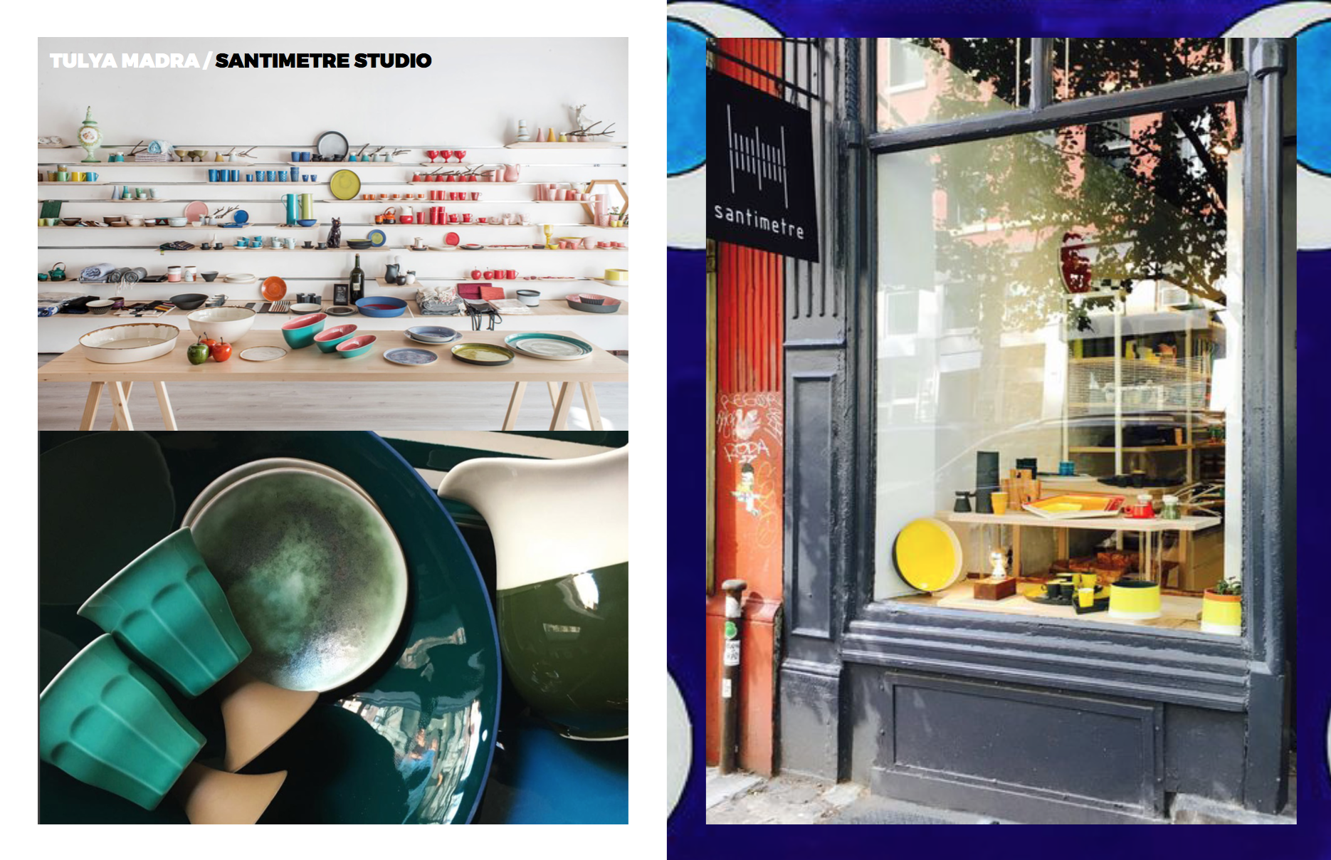 Left: Above: Right: Inside the store in Turkey, Image courtesy of  Marie Claire Maison , Below: Ocean greens in what Tulya a pirates treasure, Image courtesy of  Santi  metre Studio  Right: The store front in Soho, NYC, Image courtesy of  The Local Artisan Guide .