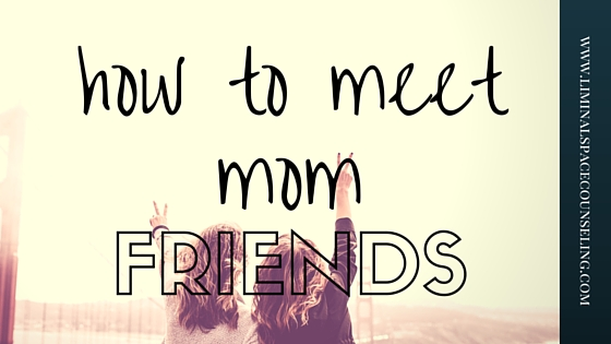 how-to-meet-mom-friends-liminal-space-counseling.jpg