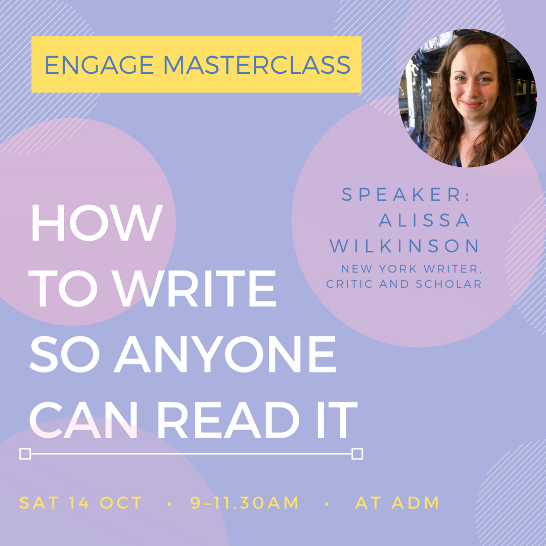 Engage Masterclass: How to write so anyone can  read it   Join us on 14 October 2017 for an Engage masterclass for women with our 2017 ADM Visiting Fellow, Alissa Wilkinson. Alissa will share practical advice and skills from her extensive experience as a prolific writer, scholar and critic.
