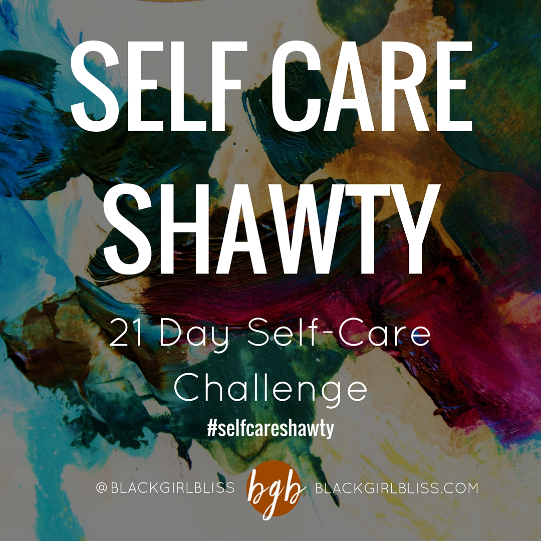 SELF CARE SHAWTY: 21 DAY SELF-CARE CHALLENGE| BLACKGIRLBLISS.COM