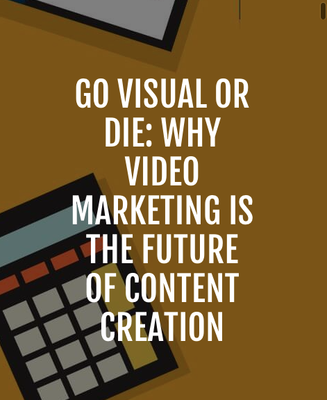 Go Visual or Die: Why Video Marketing is The Future of Content Creation - The question is no longer why wouldn't you use video, rather it is why aren't you using video?