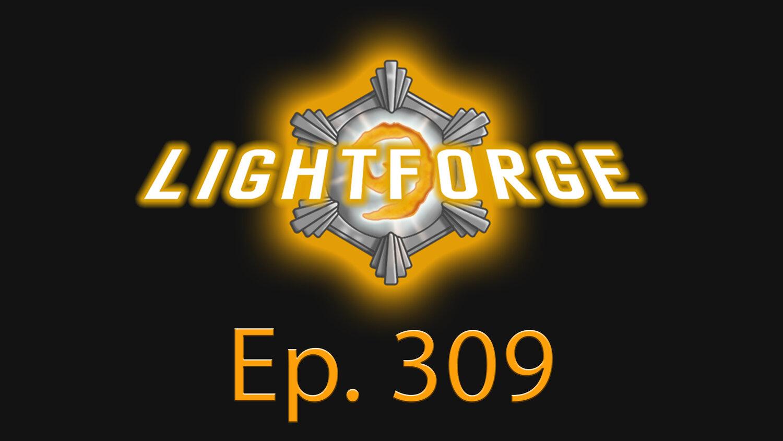 "Lightforge - Ep309 - ""Big BGs Upcoming"""