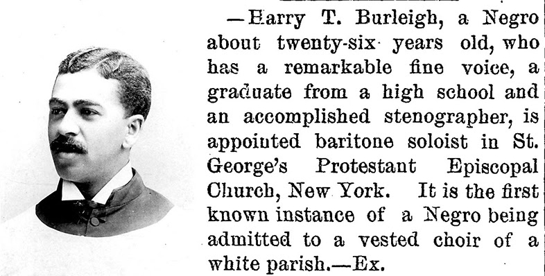 Burleigh in St. George's Choral Society robes in 1894. In  Harry T. Burleigh: From the Spiritual to the Harlem Renaissance.  News item in  Southwestern Christian Advocate  (New Orleans, Louisiana, Thursday, July 12, 1894; pg. 6, issue 28).