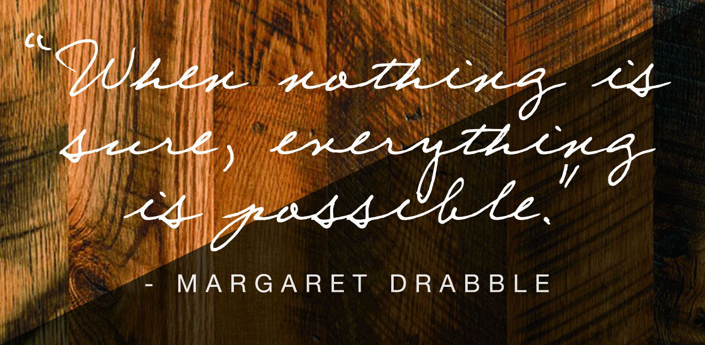 """When nothing is sure, everything is possible."" -Margaret Drabble"