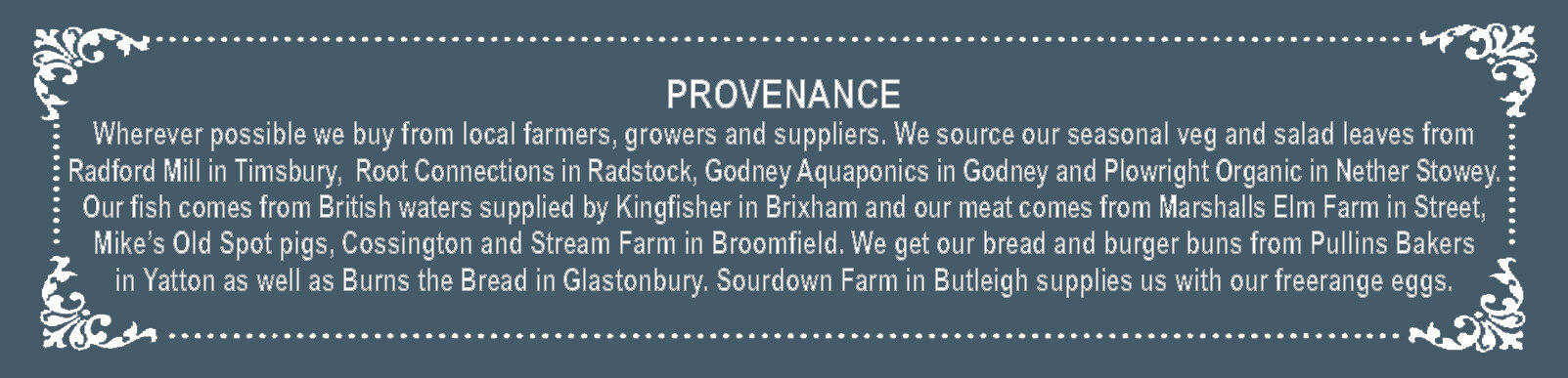 PROVENANCE  Wherever possible we buy from local farmers, growers and suppliers.  We source our seasonal veg and salad leaves from Radford Mill in Timsbury, Barrington Farm in Illminster  and Plowright Organic in Nether Stowey. Our fish comes from British waters supplied by Kingfisher in Brixham  and our meat comes from Marshalls Elm Farm in Street, Mike's Old Spot pigs, Cossington and P & K Meats, Street.  We get our bread and burger buns from Pullins Bakers in Yatton and Burns the Bread in Glastonbury.  Blackacre Farm in Yeovil supplies us with our freerange eggs.