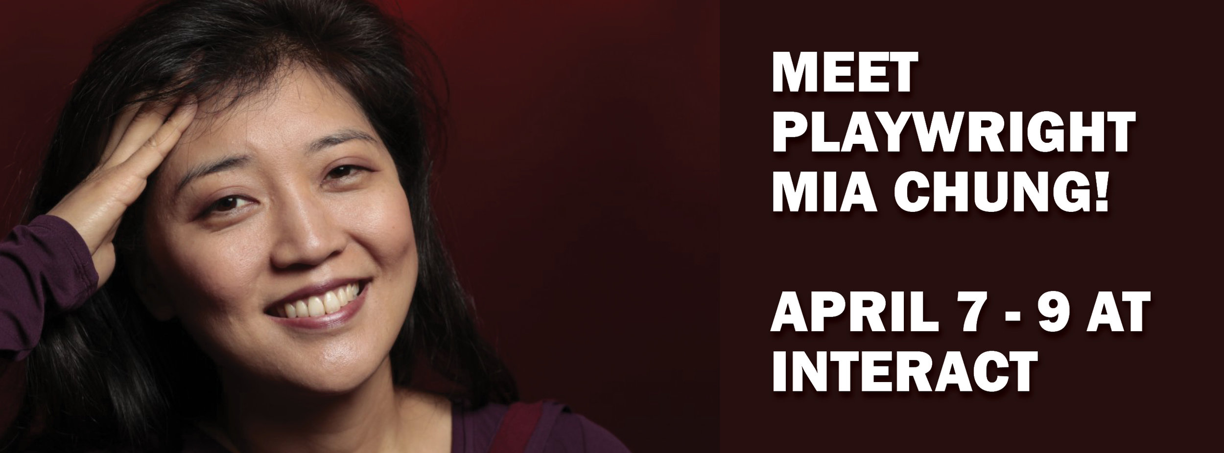 PLAYWRIGHT MIA CHUNG  IS HERE April 7 - 9th!    FRIDAY, APRIL 7 @  6:00 pm--- MEET AND GREET HAPPY HOUR with MIA CHUNG and Choreographer JUNGWOONG KIM    SATURDAY, APRIL 8 @ ~9:45 pm -- POST-SHOW AUDIENCE DISCUSSION    SUNDAY, APRIL 9 @ ~3:45 pm -- SPEAKER SUNDAY EVENT     (All YOU FOR ME FOR YOU ticket holders are welcome to attend)