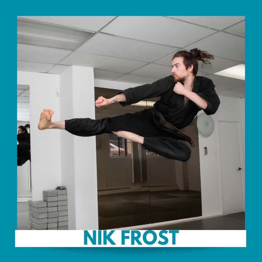 Ninja   Nik Frost has been passionate about Martial Arts from a very young age. He began training in Sil Lum Hung Gar Kung Fu at the age of 10 at KUDOKI Martial Arts Academy. His interests progressed into other fields of combat such as Judo and Thai Jiu Jitsu. Later, he spent several years training in Mixed Martial Arts at Sherbatov MMA Center. While living in Thailand in 2013, Nik completed an intensive session of Muay Thai at Koh Chang Thai Boxing Camp. Upon his return to Montreal, he continued his training with his original Sifus at KUDOKI and began his career path in the field of health and fitness. He currently teaches Kudoki Kung Fu, MMA, Kickboxing and Self Defense and is a certified personal trainer. His other passions center on whole food vegan nutrition and animal rights advocacy as he strongly believes that a true Martial Artist should reflect his actions by defending the weak and innocent.   Certifications:  Boxing Canada – Coach, TRX - Functional Training Instructor, YMCA FIT - Corrective Conditioning, YMCA FIT - Group Strength Instructor, YMCA FIT - Individual Conditioning , Concordia University - BA History, Education