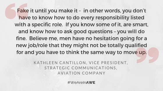 """Chicago AWE Leader, Kathleen Cantillon, Vice President, Strategic Communications at an Aviation Company  says, """"Fake it until you make it - in other words, you don't have to know how to do every responsibility listed with a specific role. If you know some of it, are smart, and know how to ask good questions – you will do fine. Believe me, men have no hesitation going for a new job/role that they might not be totally qualified for and you have to think the same way to move up."""""""