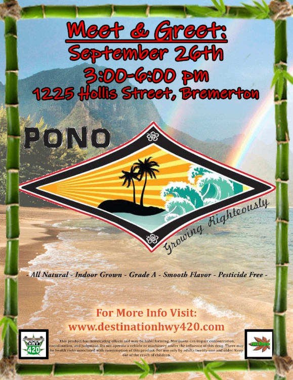 "Pono Farms will be at Destination HWY 420 on 09/26/18 for a Meet & Greet with their fans. Pono Farms grows amazing pesticide free cannabis cultivar such as ""Lemon Gorilla Princess, Grease Monkey, Polynesian Thin Mint, Strawberry Lemonade, Black Garlic Kush"" and more. 20% Off All Pono Farms products for Vendor Day. Indica, Sativa, & Hybrid flower, joints, and concentrates available. Come see us in Bremerton, WA for great deals on all things marijuana."