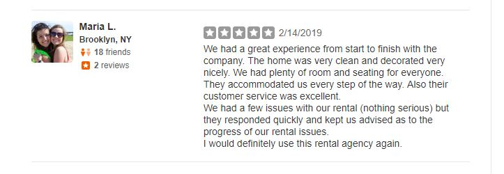 We had a great experience from start to finish with the company. The home was very clean and decorated very nicely. We had plenty of room and seating for everyone. They accommodated us every step of the way. Also their customer service was excellent. We had a few issues with our rental (nothing serious) but they responded quickly and kept us advised as to the progress of our rental issues. I would definitely use this rental agency again.