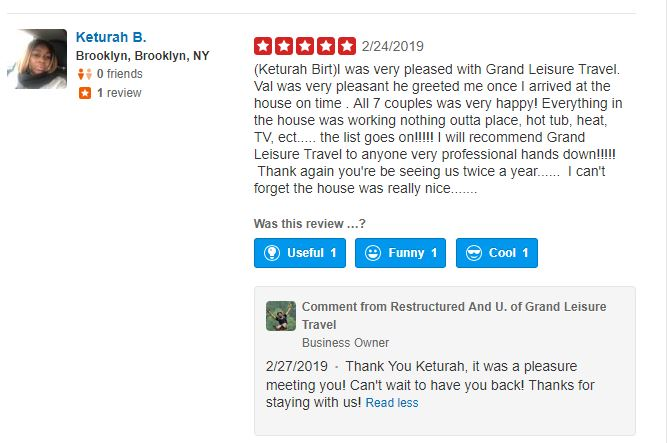 (Keturah Birt)I was very pleased with Grand Leisure Travel. Val was very pleasant he greeted me once I arrived at the house on time . All 7 couples was very happy! Everything in the house was working nothing outta place, hot tub, heat, TV, ect..... the list goes on!!!!! I will recommend Grand Leisure Travel to anyone very professional hands down!!!!! Thank again you're be seeing us twice a year...... I can't forget the house was really nice....... 2/27/2019 Thank You Keturah, it was a pleasure meeting you! Can't wait to have you back! Thanks for staying with us!