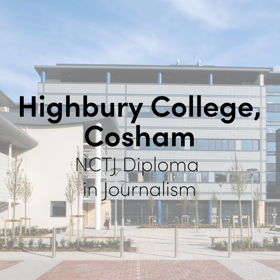 Highbury College, Portsmouth  (2015 - 2016)  NCTJ Diploma in Journalism (with shorthand, media law, reporting, court reporting and video journalism)  Course Leader: Dave King (now editor, Newsquest Berkshire) and Paul Foster (formerly Black Media and Portsmouth News)  Reporting tutor: Dr Jaron Murphy (formerly Portsmouth News community editor, now Solent University journalism lead)