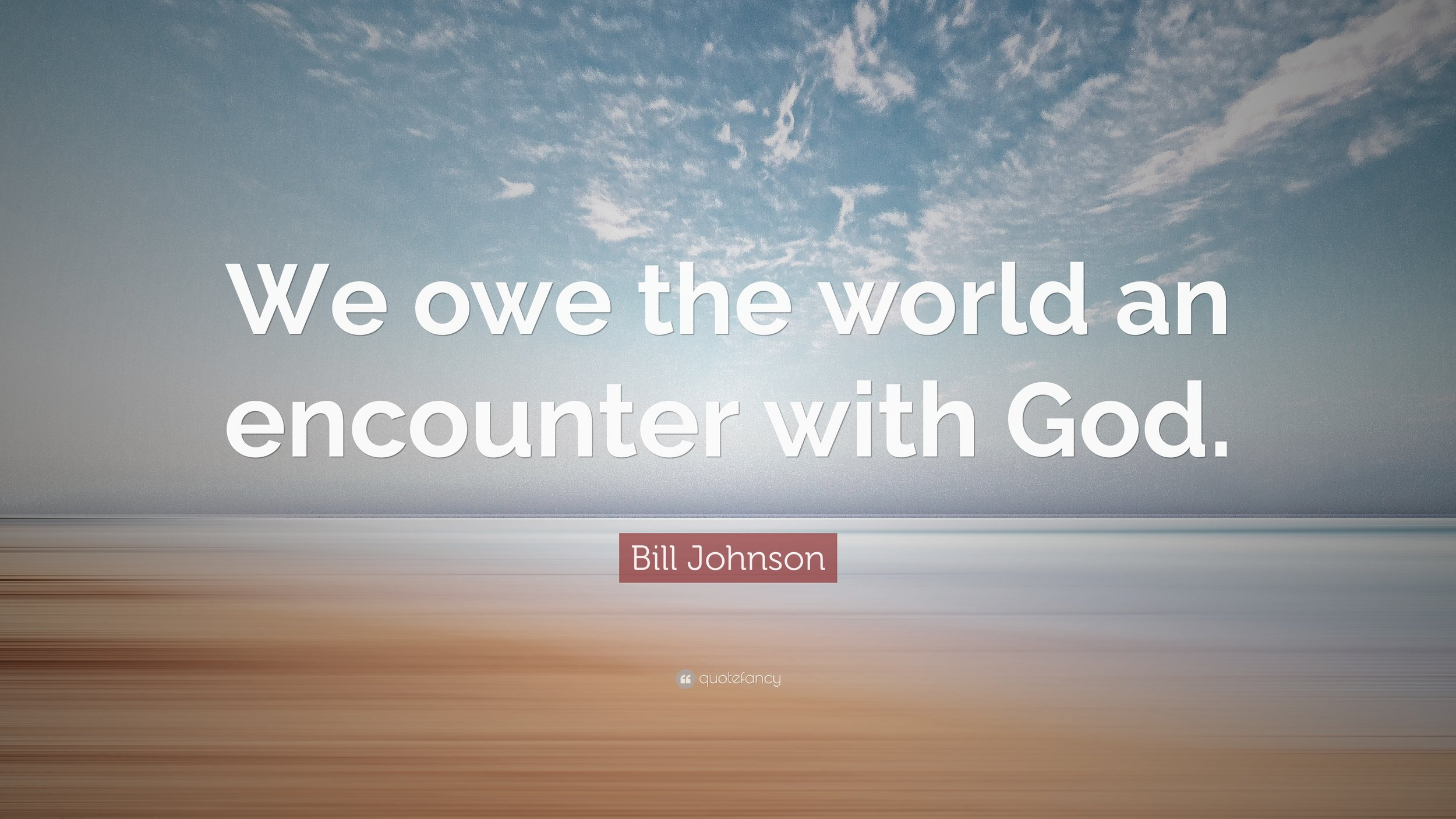 1751689-Bill-Johnson-Quote-We-owe-the-world-an-encounter-with-God-2.jpg