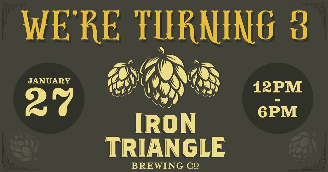 Iron Triangle Brewing is turning 3 beers old 🍺🍺🍺 and you're invited to celebrate with us! Bring the whole family along for a family friendly day of fun for adults and plenty of things for the kiddos to enjoy. 🎉Family activities until 6pm but we'll be partying all night long to celebrate the occasion.   Parents can sip on adult beverages while the kids enjoy:  😆Bouncy House 👾Arcade and video games on free play  🎨Coloring Book station  😺FREE Root Beer for Kids   We've brought in a magician at 3pm 🎩and Balloon Animal Artist 🦄starting at 4pm!   Adults - we're not leaving you out, join us for these Minute to Win It Challenges! (1-3pm)  🎈1pm Balloon Juggling Challenge 🍪1:30pm Cookie on Face Challenge 🏆2pm Cup stacking moving on up competition 🏓2:30pm Ping Pong Ball Shake Rattle and Roll Competition  Tasty eats by the Chefs Rotation Food Truck!