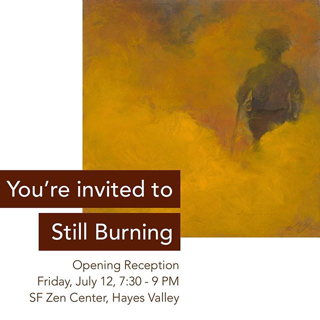 I'm excited to announce the opening of my solo show, Still burning at the SF Zen Center.  Composed of all new paintings, Still Burning is a new series I started in the summer of 2018 to draw attention to the unprecedented California wildfires. A portion of the proceeds will be donated to the National Resource Defense Council to protect our environment.  Please join me for a reception this Friday, July 12, 7:30 – 9 pm.  Hope to see you there!