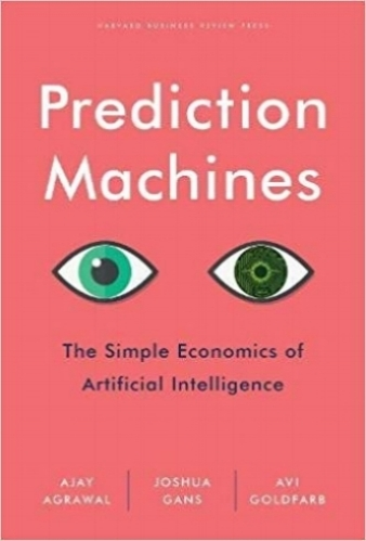 Prediction Machines - Ajay Agrawal, Joshua Gans, and Avi Goldfarb | 2018 | Harvard Business Review Press