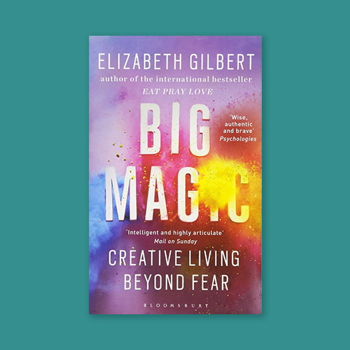 Big Magic: Creative Living Beyond Fear by Elizabeth Gilbert -