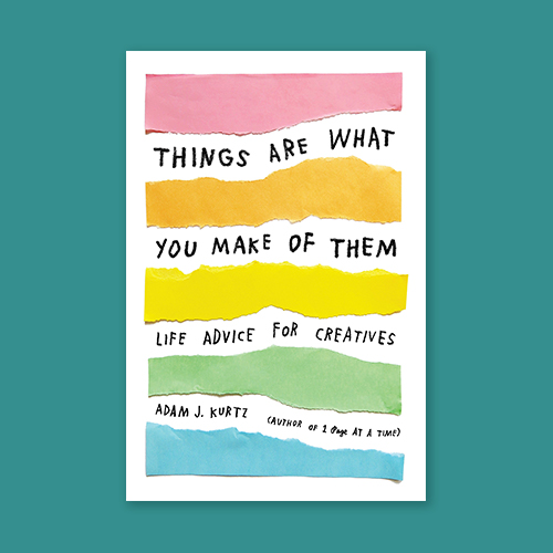 Things Are What You Make of Them by Adam J. Kurtz -