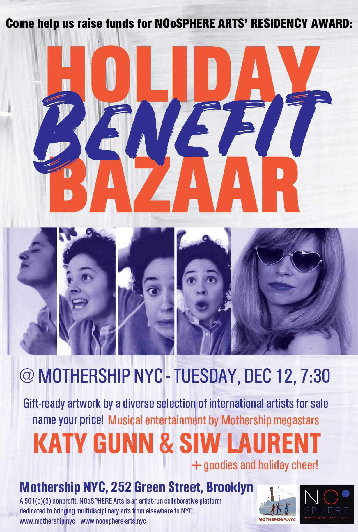 - HOLIDAY BENEFIT BAZAAR@ MOTHERSHIP NYCTUESDAY, DEC 12, 7:30Come help us raise funds forNOoSPHERE ARTS' RESIDENCY AWARD: Gift-ready artwork by a diverse selection of international artists for sale – name your price! Musical entertainment by Mothership megastars Katy Gunn and Siw Laurent, goodies and holiday cheer!