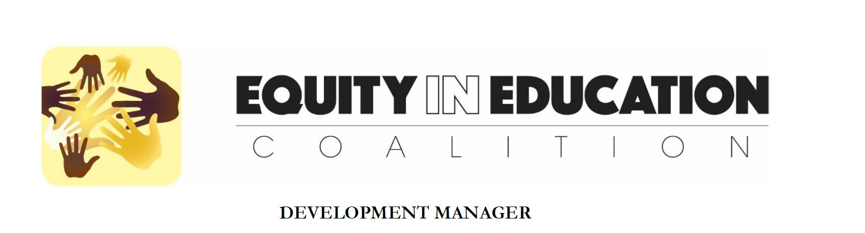 LEARN MORE:  http://eec-wa.org/wp-content/uploads/2015/12/Development-Manager_2016.pdf      The mission of the Equity in Education Coalition (EEC) is to advance equity in education, foster civic engagement, and advocate for students and communities of color, native American, refugee and immigrant. Founded in 2012, the Equity In Education Coalition is Washington State's largest coalition of stakeholders from communities of color and white allies who are striving to improve educational opportunities and outcomes for children of color.   Our Work Culture:  We are highly dedicated to the important work of equity and racial justice, and strive to foster a caring, supportive and flexible work environment. We will be growing to five team members by the end of the summer.  We are seeking someone who excels in the world of development and fundraising, but will also excel in an organization whose culture embraces race-conscious conversations.   Future Development Manager    Over the past four years, EEC has had tremendous success raising funds through grants and foundation support. To advance EEC's current strategic plan, however, we plan to add additional focus to individual donor and major gift cultivation. The new Development Manager will build, strengthen, and execute a robust engagement plan for prospecting, cultivating, and stewarding a wider range of foundations, as well as individual and major gift donors. The Development Manager will report to the Executive Director, and also work closely with the Board of Directors and other team members, including our Educational Projects Coordinator, Communications Coordinator and Community Outreach Coordinator.  This is a great opportunity for someone who wants not just a job, but an opportunity to empower communities of color and ensure an excellent education for the next generation children.  You will work closely with the Co-Founder and ED to grow the EEC. You will be challenged all the time, pushed to the limit, learn a ton of stuff, be on the cutting edge of equity and education work, have a lot of fun, be frustrated on occasion and inspired frequently, and make a huge difference.   Compensation and Benefits:    EEC is prepared to offer a competitive compensation package commensurate with candidate's experience. Salary range for this position is $44,000-$50,000 per year, with opportunity for advancement during annual review. This position is exempt.   TO APPLY : Submit a cover letter and resume (both combined into ONE Word or PDF document) to info@eec-wa.org by 5pm 6/17/2016. If you advance to the interview stage, you will be asked for two writing samples, including at least one grant proposal.