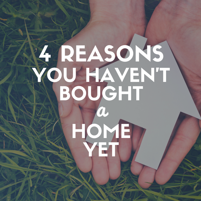 4 Reasons You Haven't Bought a Home Yet