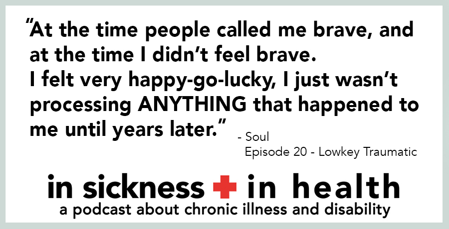"[image quote]: ""At the time people called me brave, and at the time I didn't feel brave. I felt very happy-go-lucky, I just wasn't processing ANYTHING that happened to me until years later."" - Soul, Episode 20 - Lowkey Traumatic"