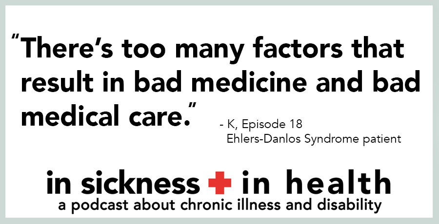 "[image quote]: ""There's too many factors that result in bad medicine and bad medical care."" - K, Episode 18; Ehlers-Danlos Syndrome patient"