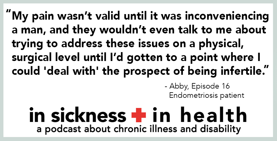 "[image quote}: ""My pain wasn't valid until it was inconveniencing a man, and they wouldn't even talk to me about trying to address these issues on a physical, surgical level until I'd gotten to a point where I could 'deal with' the prospect of being infertile."" - Abby, episode 16; Endometriosis Patient"