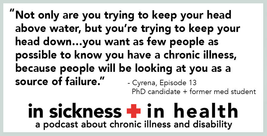 "[image quote]: ""Not only are you trying to keep your head above water, but you're trying to keep your head down...you want as few people as possible to know you have a chronic illness, because people will be looking at you as a source of failure."" - Cyrena, episode 13; PhD candidate + former medical student."