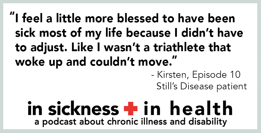 """[image quote]: """"I feel a little more blessed to have been sick most of my life because I didn't have to adjust. Like I wasn't a triathlete that woke up and couldn't move."""" - Kirsten, episode 10; Still's Disease patient"""