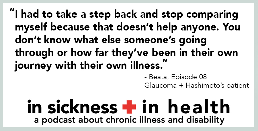 """[image quote]: """"I had to take a step back and stop comparing myself because that doesn't help anyone. You don't know what else someone's going through or how far they've been in their own journey with their own illness."""" - Beata, episode 08; Glaucoma + Hashimoto's patient"""