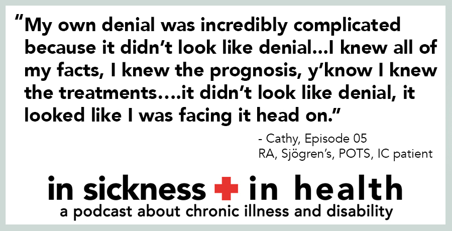 "[image quote]: ""My own denial was incredibly complicated because it didn't look like denial...I knew all of my facts, I knew the prognosis, y'know I knew the treatments... it didn't look like denial, it looked like I was facing it head on."" - Cathy, episode 05; RA, Sjogren's, POTS, IC patient"