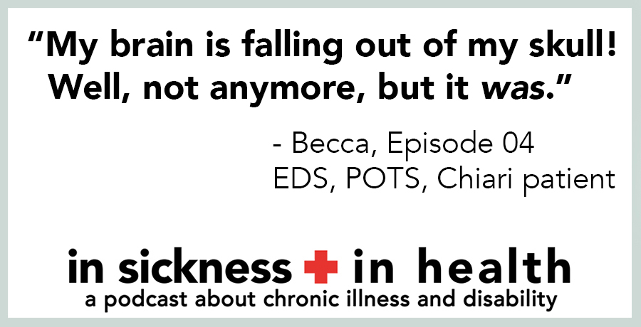 "[image quote]: ""My brain is falling out of my skull! Well, not anymore, but it WAS."" - Becca, episode 04; EDS, POTS, Chiari patient"
