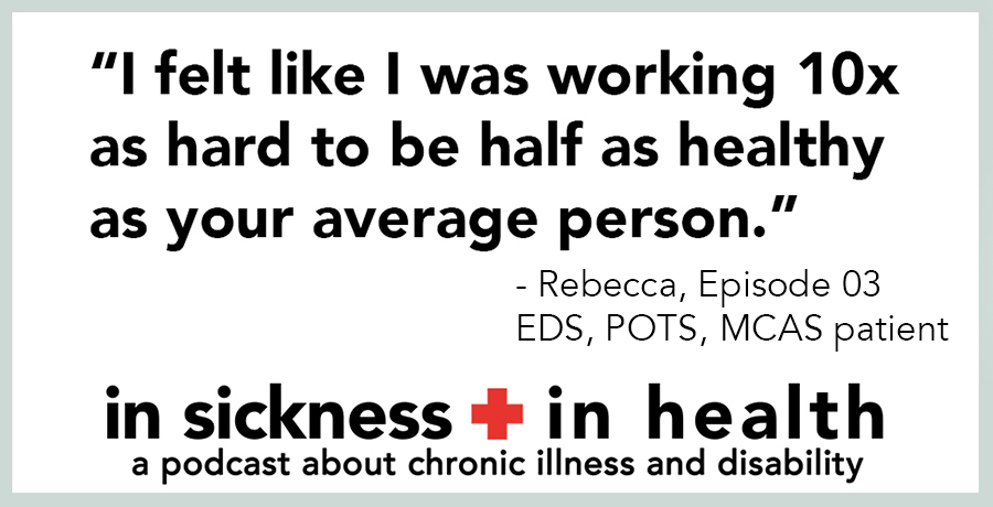"[image quote]: ""I felt like I was working 10x as hard to be half as healthy as your average person."" - Rebecca, episode 03; EDS, POTS, MCAS patient"