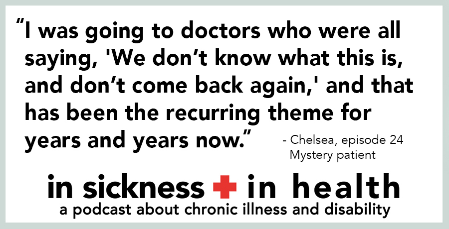 "[image quote: ""I was going to doctors who were all saying, 'We don't know what this is, and don't come back again,' and that has been the recurring theme for years and years now."" - Chelsea, episode 24; mystery patient]"