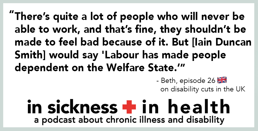 """[image quote]: """"""""There's quite a lot of people who will never be able to work, and that's fine, they shouldn't be made to feel bad because of it. But [Iain Duncan Smith] would say 'Labour had made people dependent on the Welfare State.'"""" - Beth, episode 26: on disability cuts in the UK"""