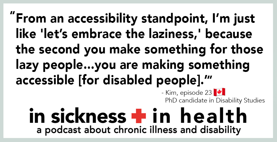 "[image quote: ""From an accessibility standpoint, I'm just like 'let's embrace the laziness,' because the second you make something for those lazy people...you are making something accessible [for disabled people]."" - Kim, episode 23; PhD candidate in Disability Studies]"