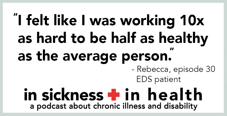 "[image quote: ""I felt like I was working 10x as hard to be half as healthy as the average person."" - Rebecca, episode 30; EDS patient]"