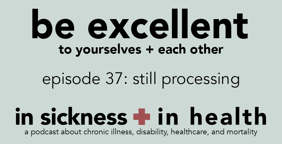 "[image text: ""be excellent to yourselves + each other; episode 37: still processing. in sickness + in health: a podcast about chronic illness and disability""]"