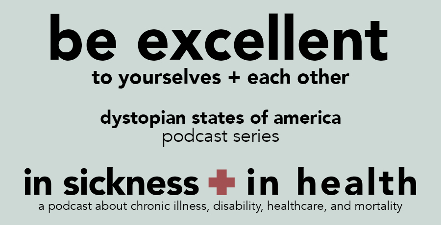 "[image: ""be excellent to yourselves + each other. dystopian states of america: podcast series. in sickness + in health"