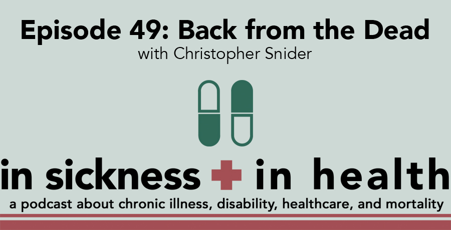 """[image text: """"Episode 49: Back from the Dead with Christopher Snider. In Sickness + In Health: a podcast about chronic illness, disability, healthcare, and mortality.""""]"""