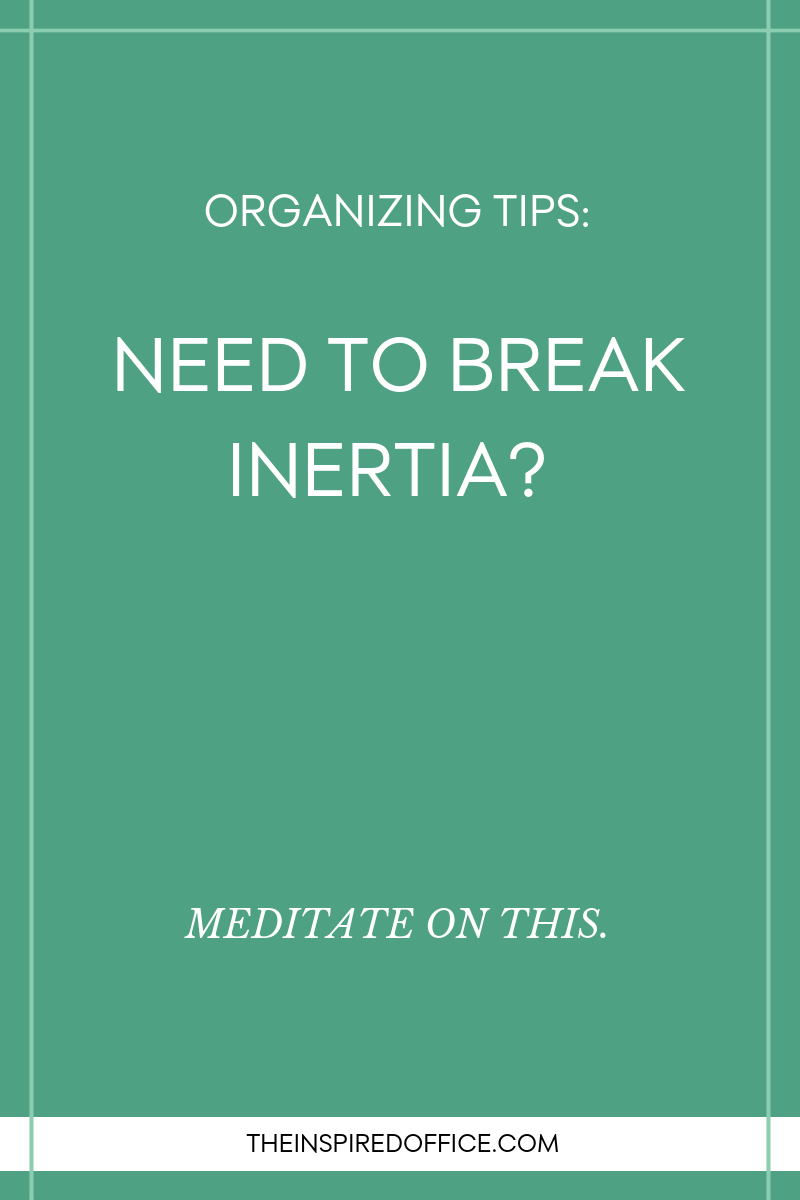 Need some help breaking the routine or habits you're in with organizing? Read this passage and get inspiration for how to break inertia and get things moving again.