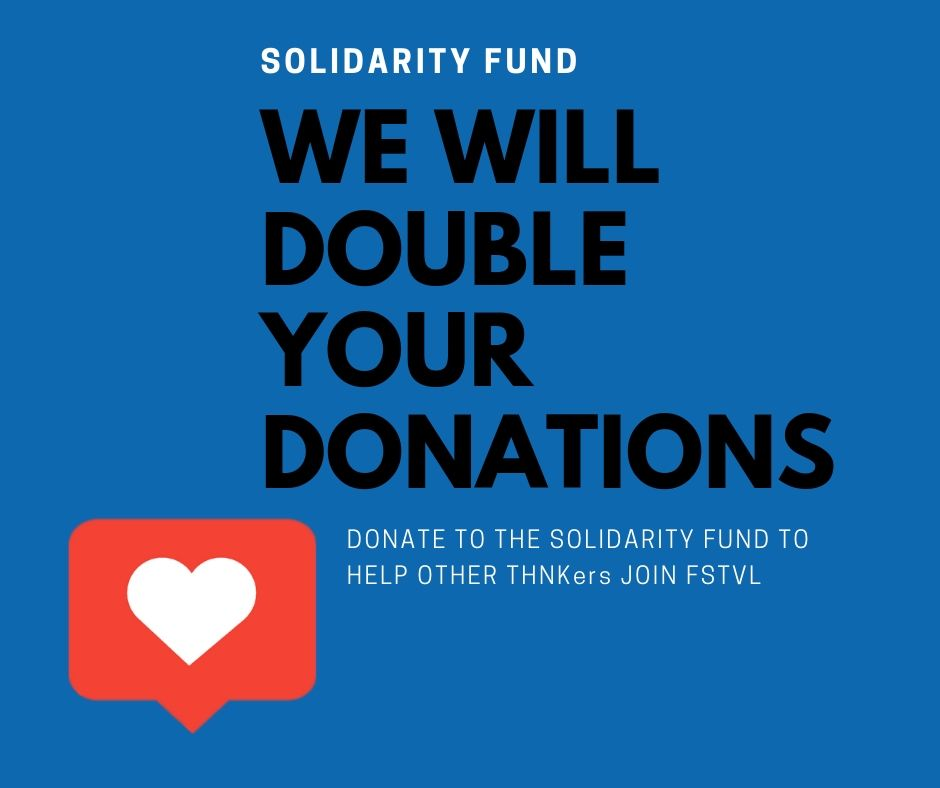 For some of you, attending the FSTVL might only be an Uber ride away. For others, it can involve significant flight and accommodation costs. We want to ensure that FSTVL is as diverse as your classes were, which is why we created the Solidarity Fund. The Solidarity Fund makes it possible for THNKers who live far away to join FSTVL. This year, THNK is going to double your donations – so help your fellow THNKers attend FSTVL 2019 by donating to the fund!