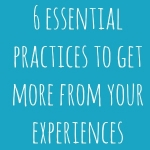 6 Essential Practices To Get More From Your Experiences
