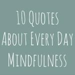 10 Quotes About Every Day Mindfulness